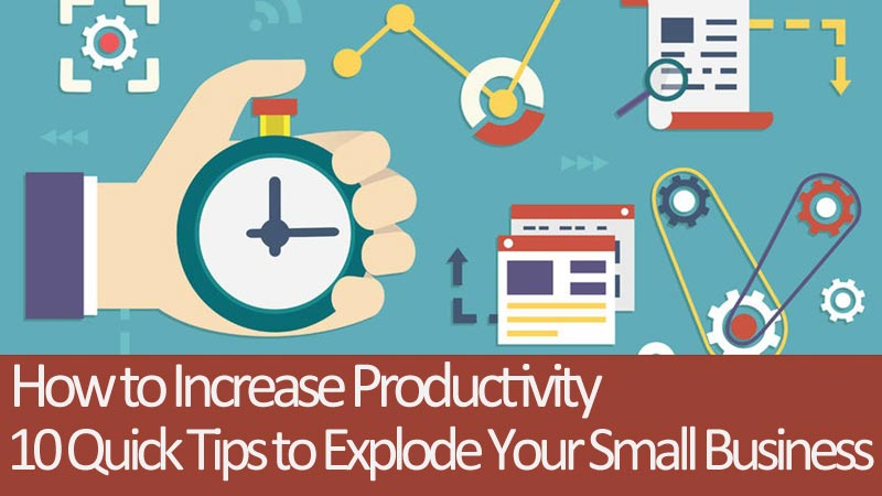 How to Increase Productivity - 10 Quick Tips to Explode Your Small Business